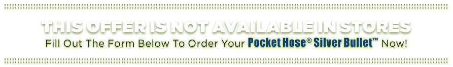 Fill out the form below to order your Pocket Hose® Silver Bullet™ now!
